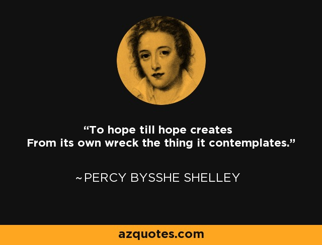 To hope till hope creates From its own wreck the thing it contemplates. - Percy Bysshe Shelley