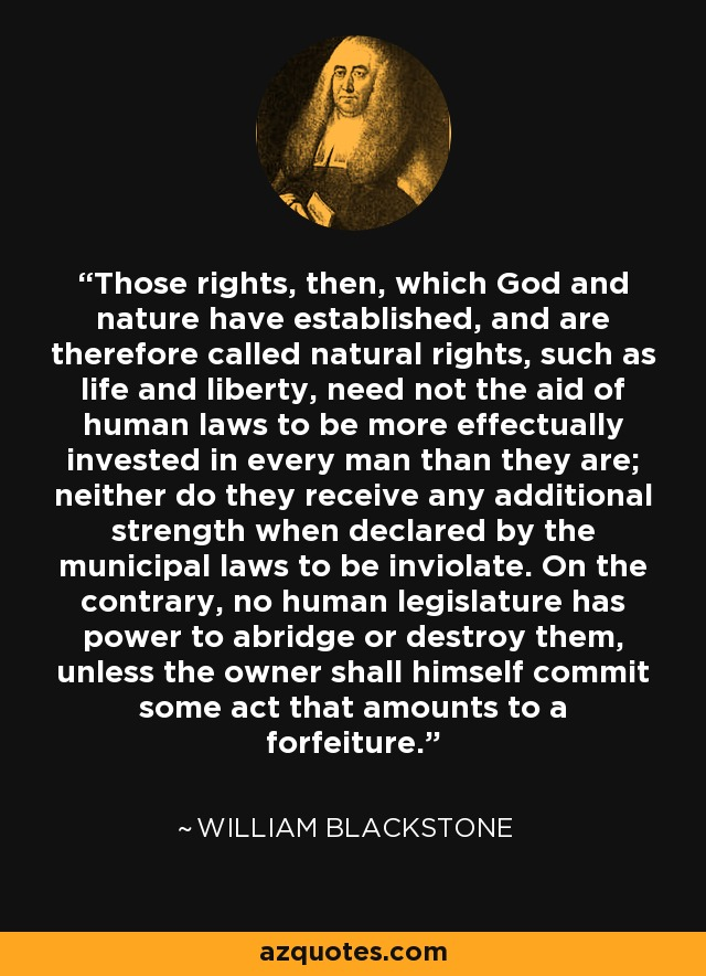 Those rights, then, which God and nature have established, and are therefore called natural rights, such as life and liberty, need not the aid of human laws to be more effectually invested in every man than they are; neither do they receive any additional strength when declared by the municipal laws to be inviolate. On the contrary, no human legislature has power to abridge or destroy them, unless the owner shall himself commit some act that amounts to a forfeiture. - William Blackstone