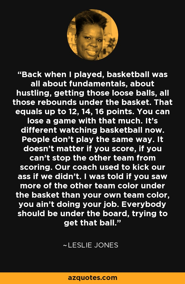Back when I played, basketball was all about fundamentals, about hustling, getting those loose balls, all those rebounds under the basket. That equals up to 12, 14, 16 points. You can lose a game with that much. It's different watching basketball now. People don't play the same way. It doesn't matter if you score, if you can't stop the other team from scoring. Our coach used to kick our ass if we didn't. I was told if you saw more of the other team color under the basket than your own team color, you ain't doing your job. Everybody should be under the board, trying to get that ball. - Leslie Jones
