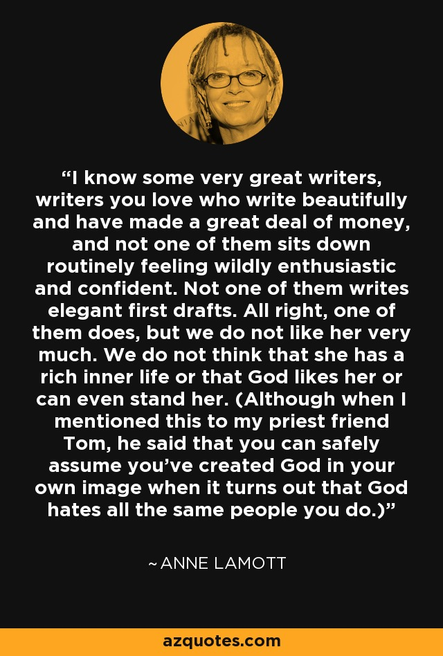 I know some very great writers, writers you love who write beautifully and have made a great deal of money, and not one of them sits down routinely feeling wildly enthusiastic and confident. Not one of them writes elegant first drafts. All right, one of them does, but we do not like her very much. We do not think that she has a rich inner life or that God likes her or can even stand her. (Although when I mentioned this to my priest friend Tom, he said that you can safely assume you've created God in your own image when it turns out that God hates all the same people you do.) - Anne Lamott