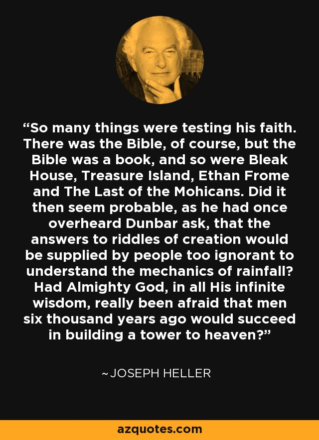 So many things were testing his faith. There was the Bible, of course, but the Bible was a book, and so were Bleak House, Treasure Island, Ethan Frome and The Last of the Mohicans. Did it then seem probable, as he had once overheard Dunbar ask, that the answers to riddles of creation would be supplied by people too ignorant to understand the mechanics of rainfall? Had Almighty God, in all His infinite wisdom, really been afraid that men six thousand years ago would succeed in building a tower to heaven? - Joseph Heller