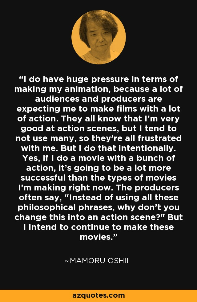 I do have huge pressure in terms of making my animation, because a lot of audiences and producers are expecting me to make films with a lot of action. They all know that I'm very good at action scenes, but I tend to not use many, so they're all frustrated with me. But I do that intentionally. Yes, if I do a movie with a bunch of action, it's going to be a lot more successful than the types of movies I'm making right now. The producers often say,