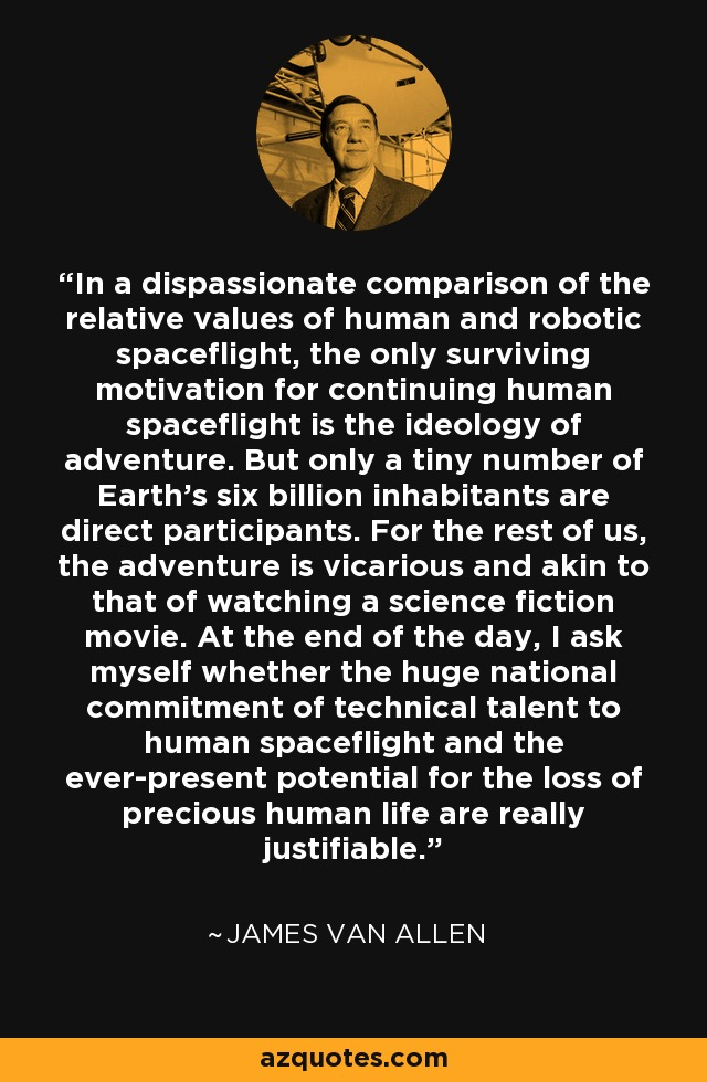 In a dispassionate comparison of the relative values of human and robotic spaceflight, the only surviving motivation for continuing human spaceflight is the ideology of adventure. But only a tiny number of Earth's six billion inhabitants are direct participants. For the rest of us, the adventure is vicarious and akin to that of watching a science fiction movie. At the end of the day, I ask myself whether the huge national commitment of technical talent to human spaceflight and the ever-present potential for the loss of precious human life are really justifiable. - James Van Allen