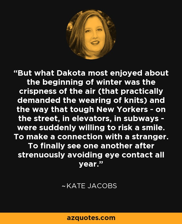 But what Dakota most enjoyed about the beginning of winter was the crispness of the air (that practically demanded the wearing of knits) and the way that tough New Yorkers - on the street, in elevators, in subways - were suddenly willing to risk a smile. To make a connection with a stranger. To finally see one another after strenuously avoiding eye contact all year. - Kate Jacobs