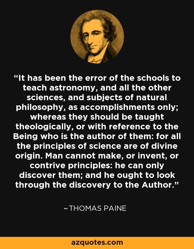 It has been the error of the schools to teach astronomy, and all the other sciences, and subjects of natural philosophy, as accomplishments only; whereas they should be taught theologically, or with reference to the Being who is the author of them: for all the principles of science are of divine origin. Man cannot make, or invent, or contrive principles: he can only discover them; and he ought to look through the discovery to the Author. - Thomas Paine