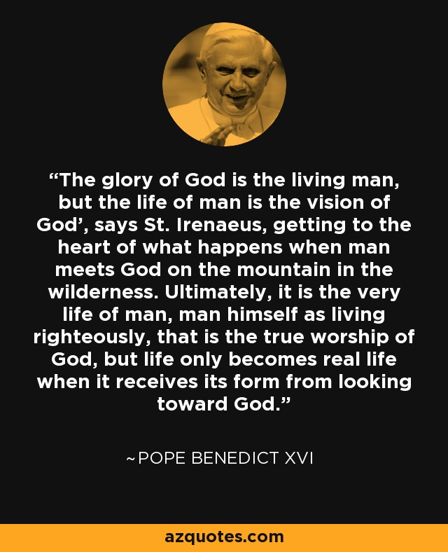 The glory of God is the living man, but the life of man is the vision of God', says St. Irenaeus, getting to the heart of what happens when man meets God on the mountain in the wilderness. Ultimately, it is the very life of man, man himself as living righteously, that is the true worship of God, but life only becomes real life when it receives its form from looking toward God. - Pope Benedict XVI