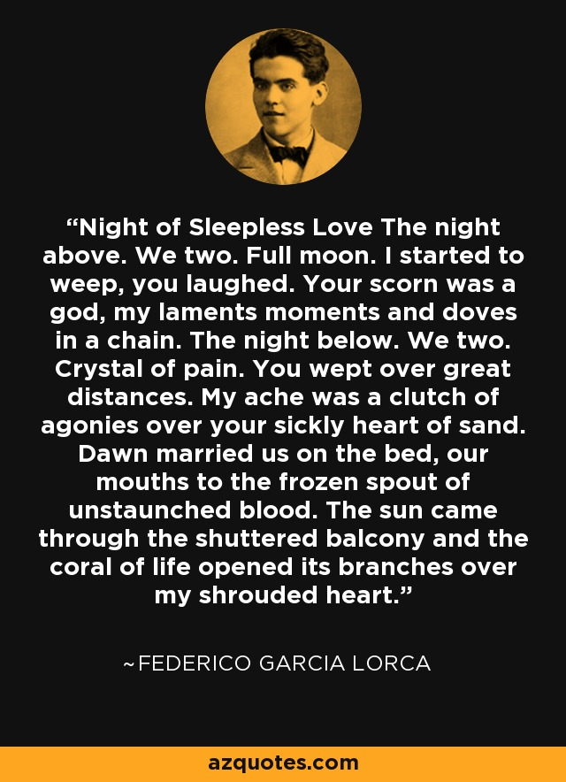 Night of Sleepless Love The night above. We two. Full moon. I started to weep, you laughed. Your scorn was a god, my laments moments and doves in a chain. The night below. We two. Crystal of pain. You wept over great distances. My ache was a clutch of agonies over your sickly heart of sand. Dawn married us on the bed, our mouths to the frozen spout of unstaunched blood. The sun came through the shuttered balcony and the coral of life opened its branches over my shrouded heart. - Federico Garcia Lorca