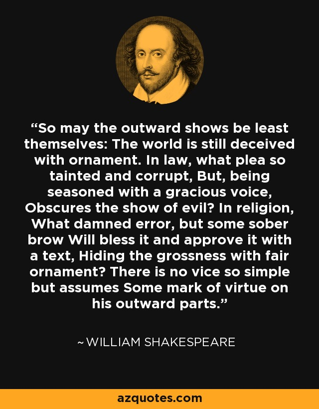 So may the outward shows be least themselves: The world is still deceived with ornament. In law, what plea so tainted and corrupt, But, being seasoned with a gracious voice, Obscures the show of evil? In religion, What damned error, but some sober brow Will bless it and approve it with a text, Hiding the grossness with fair ornament? There is no vice so simple but assumes Some mark of virtue on his outward parts. - William Shakespeare