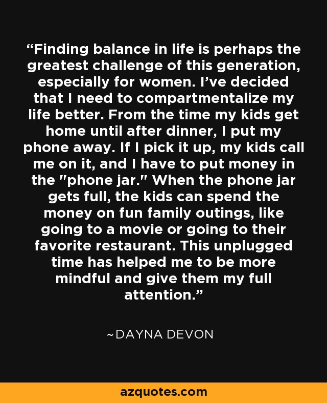 Finding balance in life is perhaps the greatest challenge of this generation, especially for women. I've decided that I need to compartmentalize my life better. From the time my kids get home until after dinner, I put my phone away. If I pick it up, my kids call me on it, and I have to put money in the