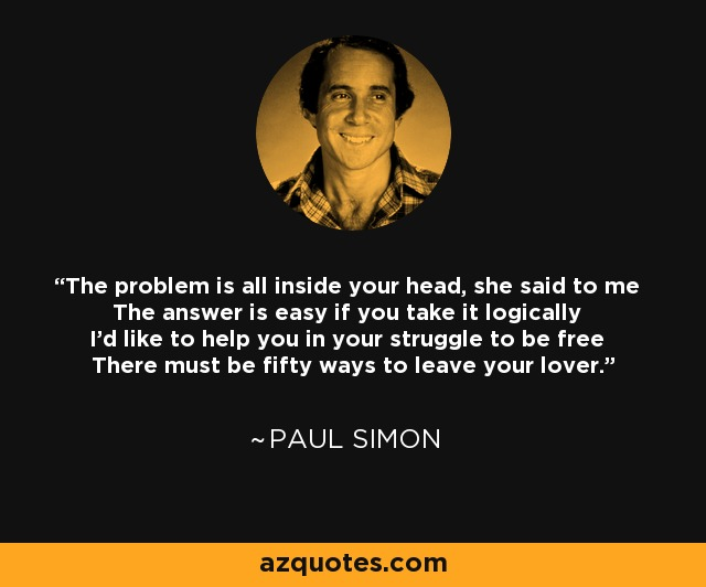 The problem is all inside your head, she said to me The answer is easy if you take it logically I'd like to help you in your struggle to be free There must be fifty ways to leave your lover. - Paul Simon