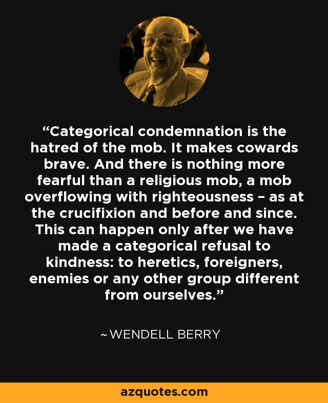 Categorical condemnation is the hatred of the mob. It makes cowards brave. And there is nothing more fearful than a religious mob, a mob overflowing with righteousness – as at the crucifixion and before and since. This can happen only after we have made a categorical refusal to kindness: to heretics, foreigners, enemies or any other group different from ourselves. - Wendell Berry