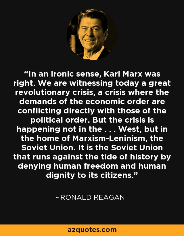 In an ironic sense, Karl Marx was right. We are witnessing today a great revolutionary crisis, a crisis where the demands of the economic order are conflicting directly with those of the political order. But the crisis is happening not in the . . . West, but in the home of Marxism-Leninism, the Soviet Union. It is the Soviet Union that runs against the tide of history by denying human freedom and human dignity to its citizens. - Ronald Reagan