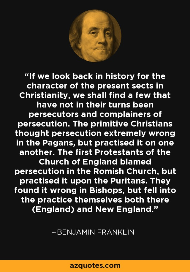 If we look back in history for the character of the present sects in Christianity, we shall find a few that have not in their turns been persecutors and complainers of persecution. The primitive Christians thought persecution extremely wrong in the Pagans, but practised it on one another. The first Protestants of the Church of England blamed persecution in the Romish Church, but practised it upon the Puritans. They found it wrong in Bishops, but fell into the practice themselves both there (England) and New England. - Benjamin Franklin