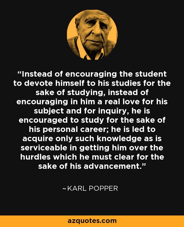 Instead of encouraging the student to devote himself to his studies for the sake of studying, instead of encouraging in him a real love for his subject and for inquiry, he is encouraged to study for the sake of his personal career; he is led to acquire only such knowledge as is serviceable in getting him over the hurdles which he must clear for the sake of his advancement. - Karl Popper
