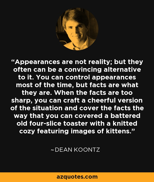 Appearances are not reality; but they often can be a convincing alternative to it. You can control appearances most of the time, but facts are what they are. When the facts are too sharp, you can craft a cheerful version of the situation and cover the facts the way that you can covered a battered old four-slice toaster with a knitted cozy featuring images of kittens. - Dean Koontz