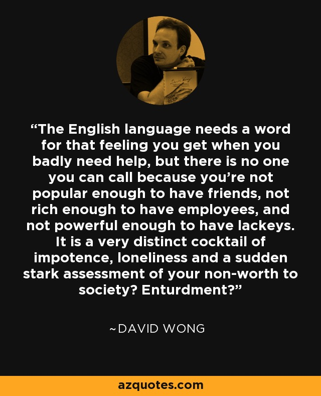 The English language needs a word for that feeling you get when you badly need help, but there is no one you can call because you're not popular enough to have friends, not rich enough to have employees, and not powerful enough to have lackeys. It is a very distinct cocktail of impotence, loneliness and a sudden stark assessment of your non-worth to society? Enturdment? - David Wong