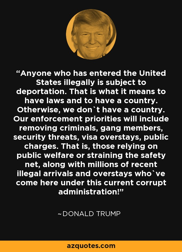 Anyone who has entered the United States illegally is subject to deportation. That is what it means to have laws and to have a country. Otherwise, we don`t have a country. Our enforcement priorities will include removing criminals, gang members, security threats, visa overstays, public charges. That is, those relying on public welfare or straining the safety net, along with millions of recent illegal arrivals and overstays who`ve come here under this current corrupt administration! - Donald Trump