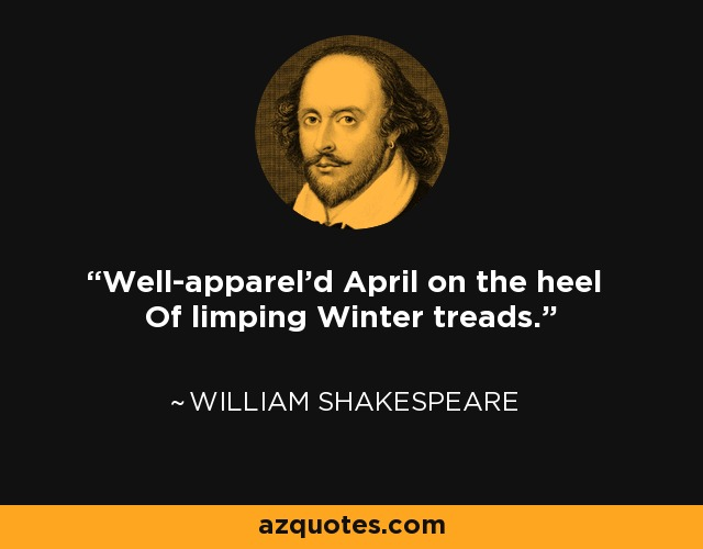 Well-apparel'd April on the heel Of limping Winter treads. - William Shakespeare