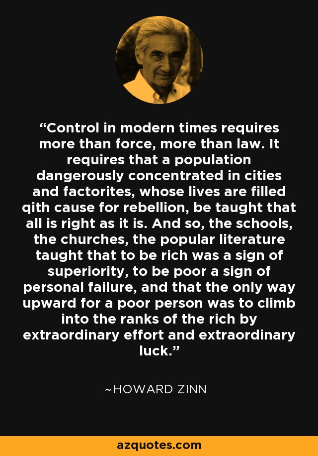 Control in modern times requires more than force, more than law. It requires that a population dangerously concentrated in cities and factorites, whose lives are filled qith cause for rebellion, be taught that all is right as it is. And so, the schools, the churches, the popular literature taught that to be rich was a sign of superiority, to be poor a sign of personal failure, and that the only way upward for a poor person was to climb into the ranks of the rich by extraordinary effort and extraordinary luck. - Howard Zinn