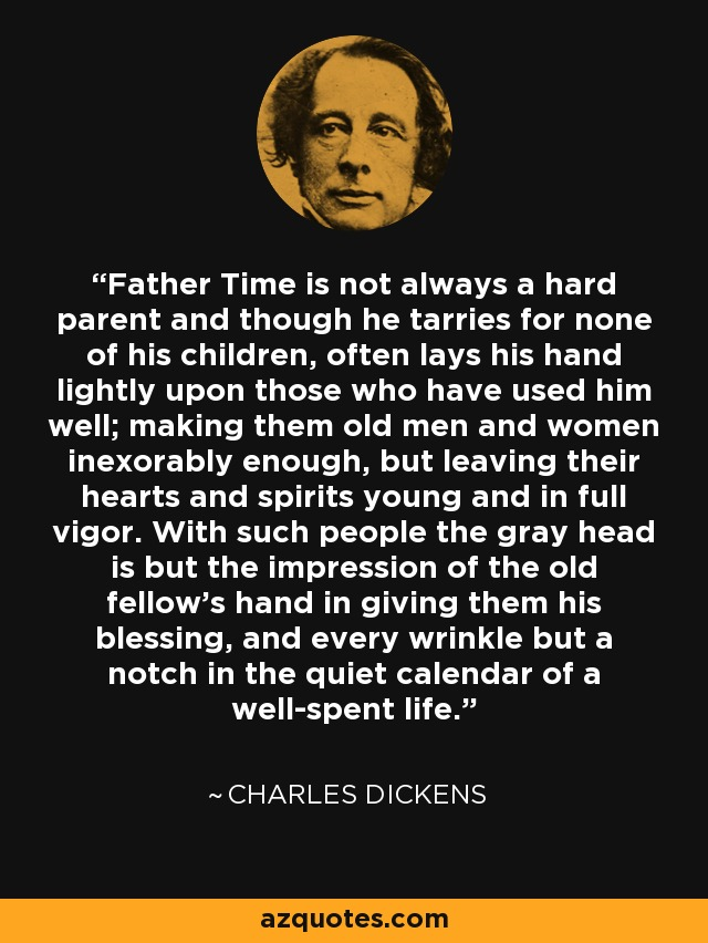 Father Time is not always a hard parent and though he tarries for none of his children, often lays his hand lightly upon those who have used him well; making them old men and women inexorably enough, but leaving their hearts and spirits young and in full vigor. With such people the gray head is but the impression of the old fellow's hand in giving them his blessing, and every wrinkle but a notch in the quiet calendar of a well-spent life. - Charles Dickens