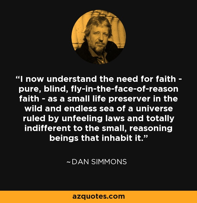I now understand the need for faith - pure, blind, fly-in-the-face-of-reason faith - as a small life preserver in the wild and endless sea of a universe ruled by unfeeling laws and totally indifferent to the small, reasoning beings that inhabit it. - Dan Simmons
