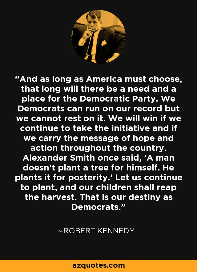 And as long as America must choose, that long will there be a need and a place for the Democratic Party. We Democrats can run on our record but we cannot rest on it. We will win if we continue to take the initiative and if we carry the message of hope and action throughout the country. Alexander Smith once said, 'A man doesn't plant a tree for himself. He plants it for posterity.' Let us continue to plant, and our children shall reap the harvest. That is our destiny as Democrats. - Robert Kennedy