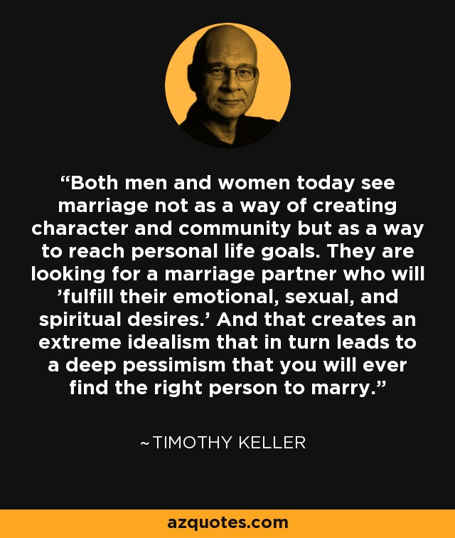 Both men and women today see marriage not as a way of creating character and community but as a way to reach personal life goals. They are looking for a marriage partner who will 'fulfill their emotional, sexual, and spiritual desires.' And that creates an extreme idealism that in turn leads to a deep pessimism that you will ever find the right person to marry. - Timothy Keller