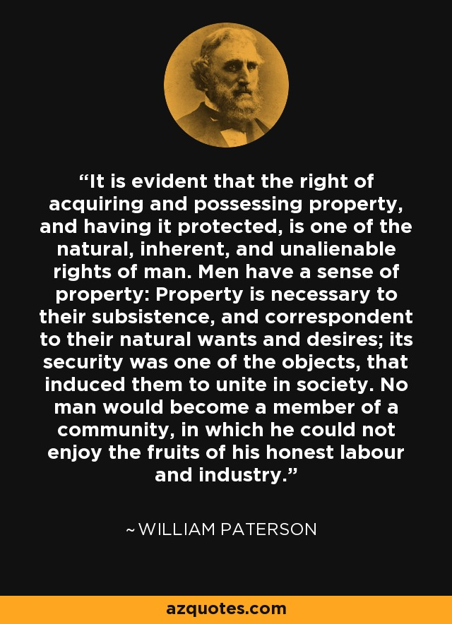 It is evident that the right of acquiring and possessing property, and having it protected, is one of the natural, inherent, and unalienable rights of man. Men have a sense of property: Property is necessary to their subsistence, and correspondent to their natural wants and desires; its security was one of the objects, that induced them to unite in society. No man would become a member of a community, in which he could not enjoy the fruits of his honest labour and industry. - William Paterson
