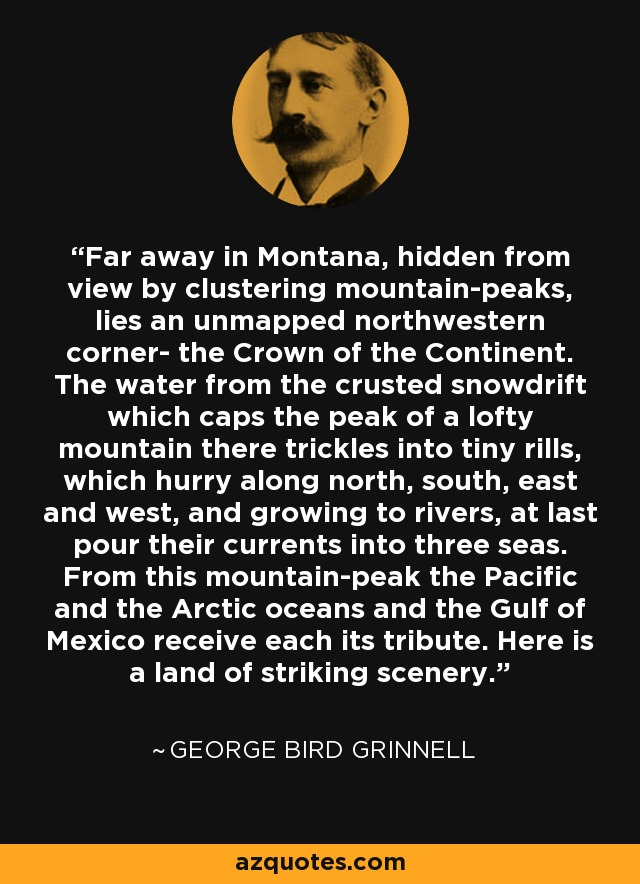 Far away in Montana, hidden from view by clustering mountain-peaks, lies an unmapped northwestern corner- the Crown of the Continent. The water from the crusted snowdrift which caps the peak of a lofty mountain there trickles into tiny rills, which hurry along north, south, east and west, and growing to rivers, at last pour their currents into three seas. From this mountain-peak the Pacific and the Arctic oceans and the Gulf of Mexico receive each its tribute. Here is a land of striking scenery. - George Bird Grinnell