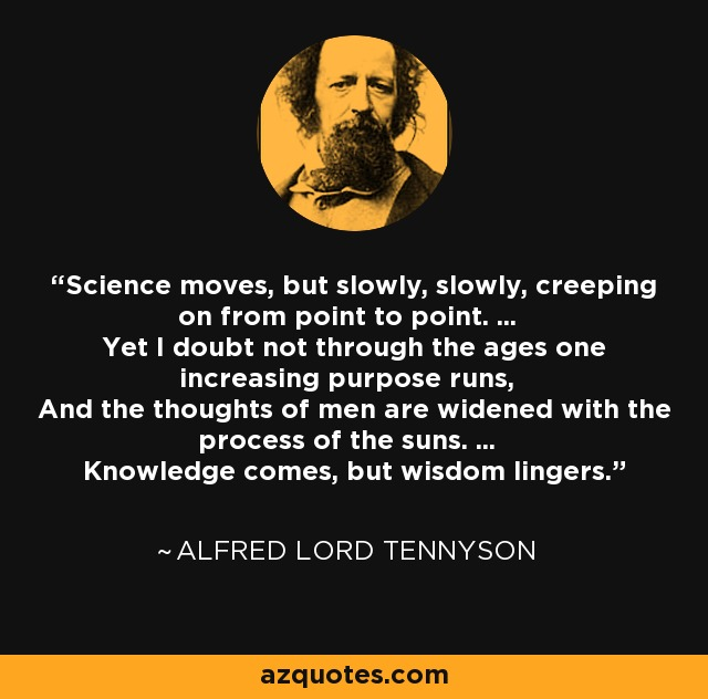 Science moves, but slowly, slowly, creeping on from point to point. ... Yet I doubt not through the ages one increasing purpose runs, And the thoughts of men are widened with the process of the suns. ... Knowledge comes, but wisdom lingers. - Alfred Lord Tennyson
