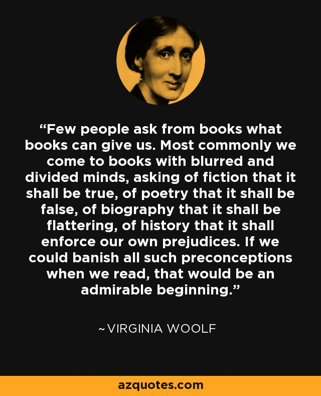 Few people ask from books what books can give us. Most commonly we come to books with blurred and divided minds, asking of fiction that it shall be true, of poetry that it shall be false, of biography that it shall be flattering, of history that it shall enforce our own prejudices. If we could banish all such preconceptions when we read, that would be an admirable beginning. - Virginia Woolf