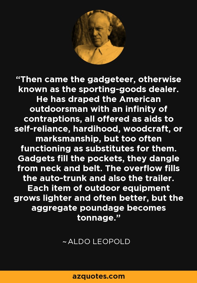 Then came the gadgeteer, otherwise known as the sporting-goods dealer. He has draped the American outdoorsman with an infinity of contraptions, all offered as aids to self-reliance, hardihood, woodcraft, or marksmanship, but too often functioning as substitutes for them. Gadgets fill the pockets, they dangle from neck and belt. The overflow fills the auto-trunk and also the trailer. Each item of outdoor equipment grows lighter and often better, but the aggregate poundage becomes tonnage. - Aldo Leopold