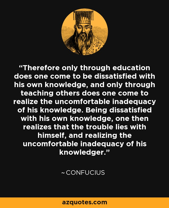Therefore only through education does one come to be dissatisfied with his own knowledge, and only through teaching others does one come to realize the uncomfortable inadequacy of his knowledge. Being dissatisfied with his own knowledge, one then realizes that the trouble lies with himself, and realizing the uncomfortable inadequacy of his knowledger. - Confucius
