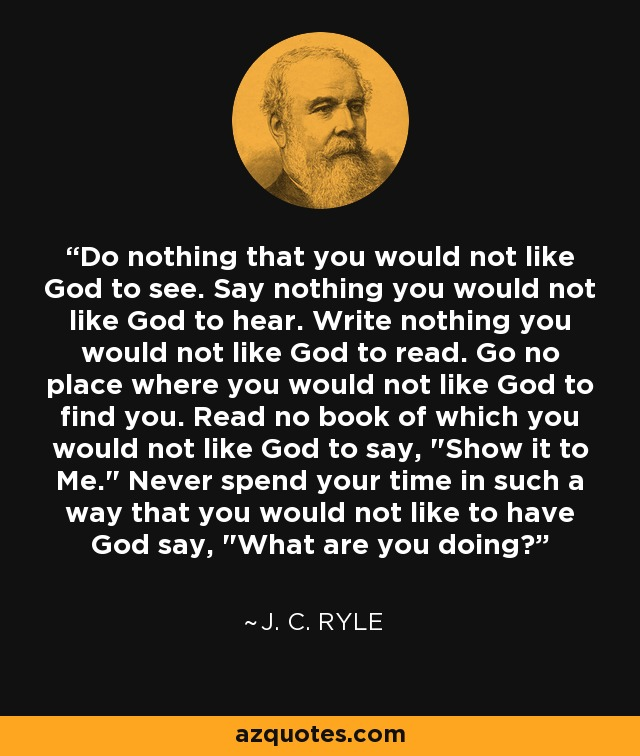 Do nothing that you would not like God to see. Say nothing you would not like God to hear. Write nothing you would not like God to read. Go no place where you would not like God to find you. Read no book of which you would not like God to say,