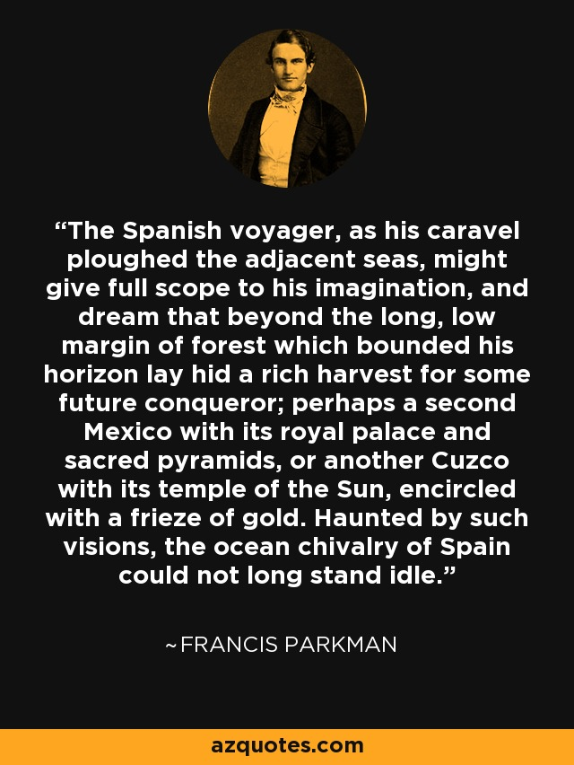 The Spanish voyager, as his caravel ploughed the adjacent seas, might give full scope to his imagination, and dream that beyond the long, low margin of forest which bounded his horizon lay hid a rich harvest for some future conqueror; perhaps a second Mexico with its royal palace and sacred pyramids, or another Cuzco with its temple of the Sun, encircled with a frieze of gold. Haunted by such visions, the ocean chivalry of Spain could not long stand idle. - Francis Parkman