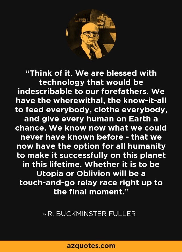 Think of it. We are blessed with technology that would be indescribable to our forefathers. We have the wherewithal, the know-it-all to feed everybody, clothe everybody, and give every human on Earth a chance. We know now what we could never have known before - that we now have the option for all humanity to make it successfully on this planet in this lifetime. Whether it is to be Utopia or Oblivion will be a touch-and-go relay race right up to the final moment. - R. Buckminster Fuller