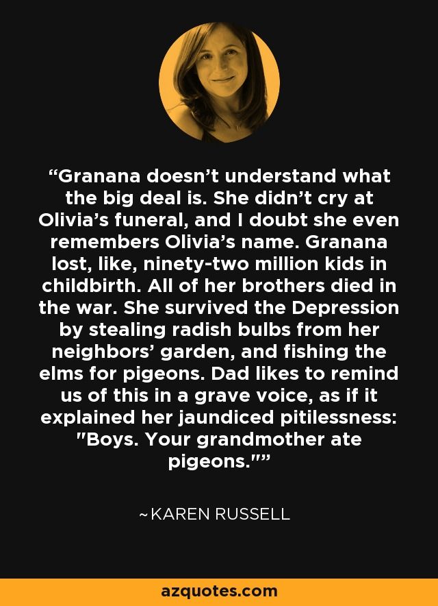 Granana doesn't understand what the big deal is. She didn't cry at Olivia's funeral, and I doubt she even remembers Olivia's name. Granana lost, like, ninety-two million kids in childbirth. All of her brothers died in the war. She survived the Depression by stealing radish bulbs from her neighbors' garden, and fishing the elms for pigeons. Dad likes to remind us of this in a grave voice, as if it explained her jaundiced pitilessness: