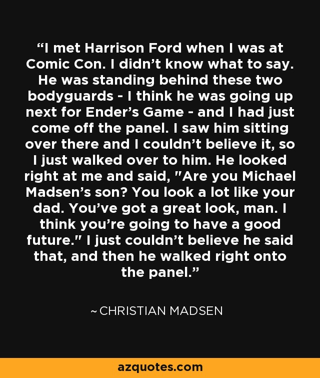 I met Harrison Ford when I was at Comic Con. I didn't know what to say. He was standing behind these two bodyguards - I think he was going up next for Ender's Game - and I had just come off the panel. I saw him sitting over there and I couldn't believe it, so I just walked over to him. He looked right at me and said,