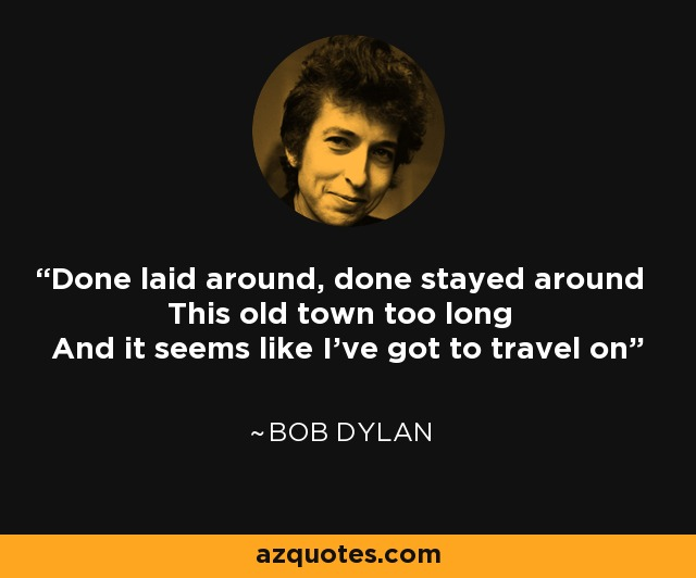 Done laid around, done stayed around This old town too long And it seems like I've got to travel on - Bob Dylan