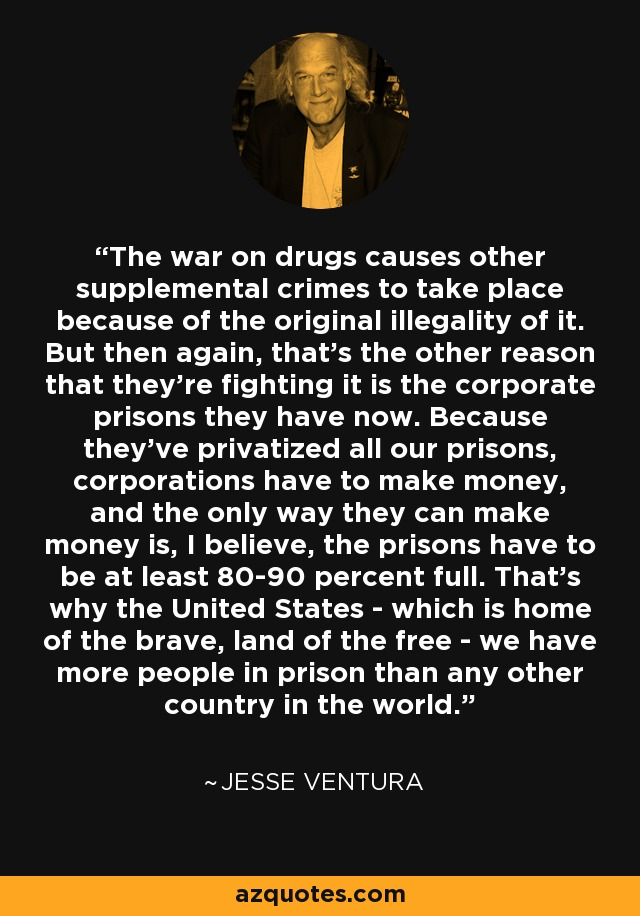 The war on drugs causes other supplemental crimes to take place because of the original illegality of it. But then again, that's the other reason that they're fighting it is the corporate prisons they have now. Because they've privatized all our prisons, corporations have to make money, and the only way they can make money is, I believe, the prisons have to be at least 80-90 percent full. That's why the United States - which is home of the brave, land of the free - we have more people in prison than any other country in the world. - Jesse Ventura