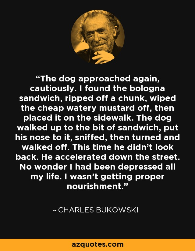 The dog approached again, cautiously. I found the bologna sandwich, ripped off a chunk, wiped the cheap watery mustard off, then placed it on the sidewalk. The dog walked up to the bit of sandwich, put his nose to it, sniffed, then turned and walked off. This time he didn't look back. He accelerated down the street. No wonder I had been depressed all my life. I wasn't getting proper nourishment. - Charles Bukowski