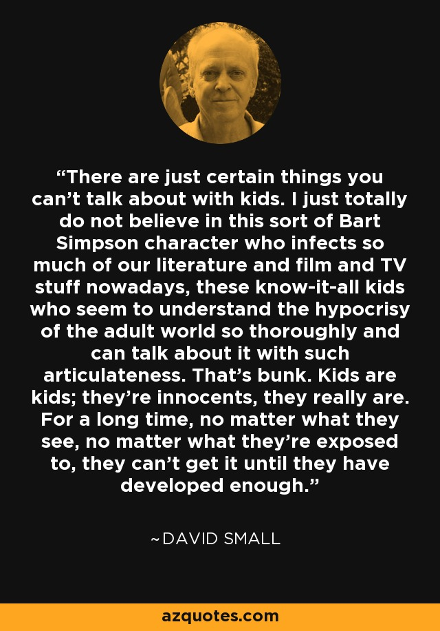 There are just certain things you can't talk about with kids. I just totally do not believe in this sort of Bart Simpson character who infects so much of our literature and film and TV stuff nowadays, these know-it-all kids who seem to understand the hypocrisy of the adult world so thoroughly and can talk about it with such articulateness. That's bunk. Kids are kids; they're innocents, they really are. For a long time, no matter what they see, no matter what they're exposed to, they can't get it until they have developed enough. - David Small