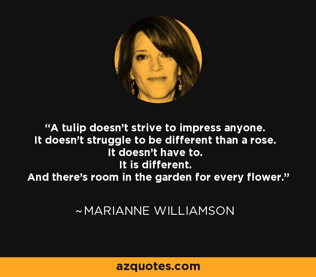 A tulip doesn't strive to impress anyone. It doesn't struggle to be different than a rose. It doesn't have to. It is different. And there's room in the garden for every flower. - Marianne Williamson