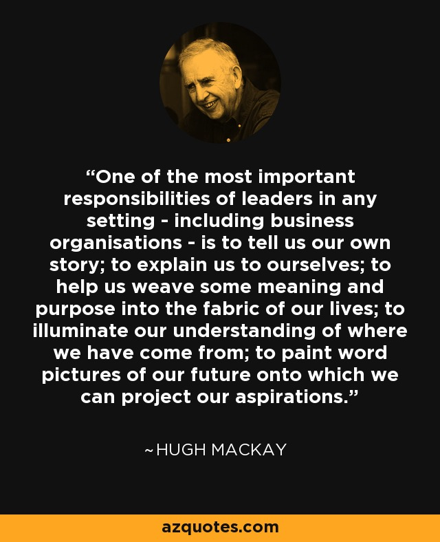 One of the most important responsibilities of leaders in any setting - including business organisations - is to tell us our own story; to explain us to ourselves; to help us weave some meaning and purpose into the fabric of our lives; to illuminate our understanding of where we have come from; to paint word pictures of our future onto which we can project our aspirations. - Hugh Mackay