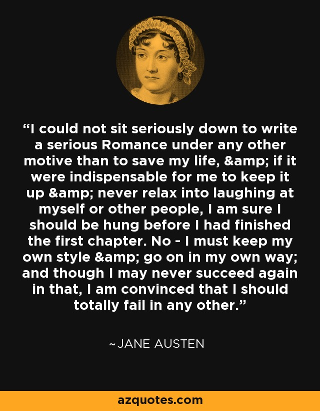 I could not sit seriously down to write a serious Romance under any other motive than to save my life, & if it were indispensable for me to keep it up & never relax into laughing at myself or other people, I am sure I should be hung before I had finished the first chapter. No - I must keep my own style & go on in my own way; and though I may never succeed again in that, I am convinced that I should totally fail in any other. - Jane Austen