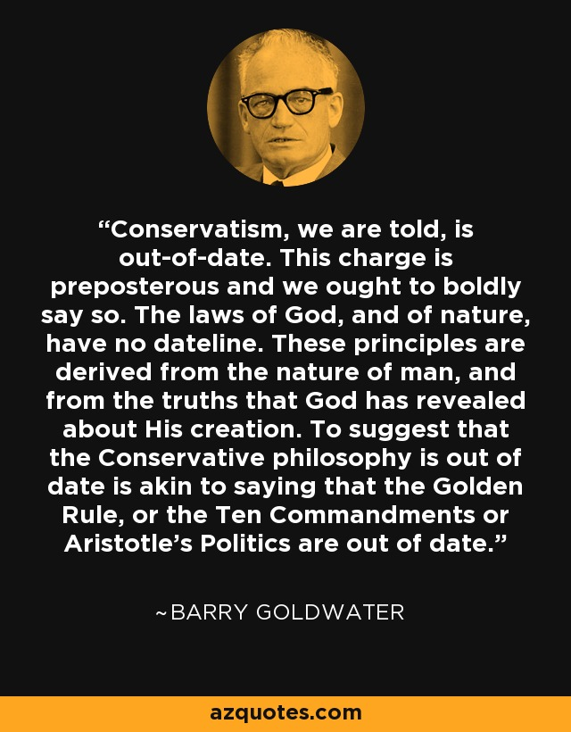 Conservatism, we are told, is out-of-date. This charge is preposterous and we ought to boldly say so. The laws of God, and of nature, have no dateline. These principles are derived from the nature of man, and from the truths that God has revealed about His creation. To suggest that the Conservative philosophy is out of date is akin to saying that the Golden Rule, or the Ten Commandments or Aristotle's Politics are out of date. - Barry Goldwater