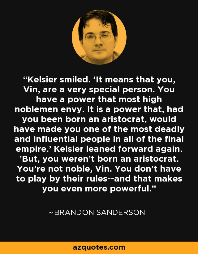 Kelsier smiled. 'It means that you, Vin, are a very special person. You have a power that most high noblemen envy. It is a power that, had you been born an aristocrat, would have made you one of the most deadly and influential people in all of the final empire.' Kelsier leaned forward again. 'But, you weren't born an aristocrat. You're not noble, Vin. You don't have to play by their rules--and that makes you even more powerful. - Brandon Sanderson