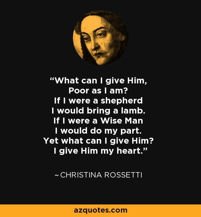 What can I give Him, Poor as I am? If I were a shepherd I would bring a lamb. If I were a Wise Man I would do my part. Yet what can I give Him? I give Him my heart. - Christina Rossetti