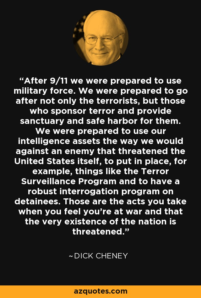 After 9/11 we were prepared to use military force. We were prepared to go after not only the terrorists, but those who sponsor terror and provide sanctuary and safe harbor for them. We were prepared to use our intelligence assets the way we would against an enemy that threatened the United States itself, to put in place, for example, things like the Terror Surveillance Program and to have a robust interrogation program on detainees. Those are the acts you take when you feel you're at war and that the very existence of the nation is threatened. - Dick Cheney