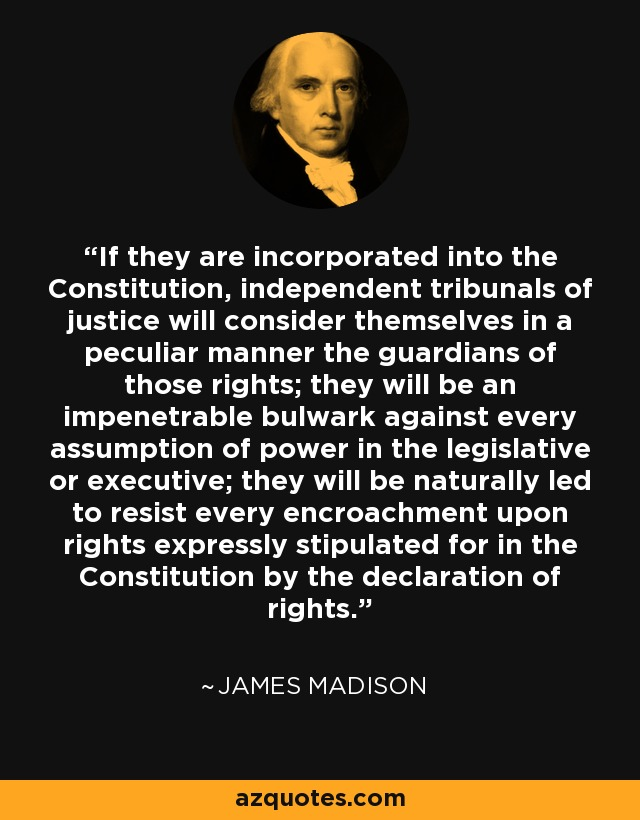 If they are incorporated into the Constitution, independent tribunals of justice will consider themselves in a peculiar manner the guardians of those rights; they will be an impenetrable bulwark against every assumption of power in the legislative or executive; they will be naturally led to resist every encroachment upon rights expressly stipulated for in the Constitution by the declaration of rights. - James Madison